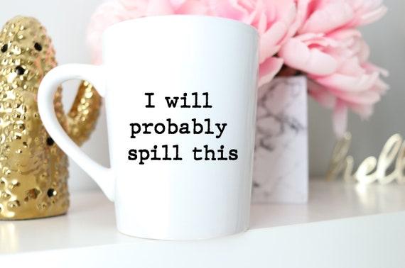 I Will Probably Spill This | Funny Mug | Work Mug | Trendy Mug | Mug Gift | Coworker Gift Mug | Funny Gift | Coffee Lover Mug | Tea Mug |