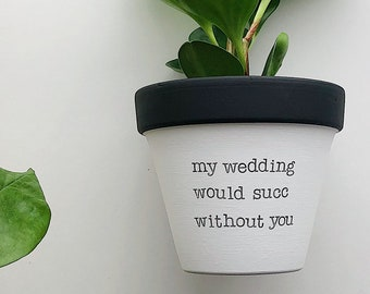 my wedding would succ without you, plant not included, personalized bridesmaid, wedding party proposal, maid of honor gift, officiant gift