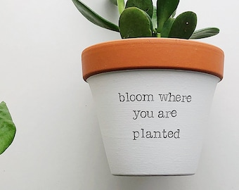 bloom where you are planted, Inspirational Planter, Hand Painted terracotta pot, Clay Planter, Planter Pot, Mother Cute Gift, Affordable Mom