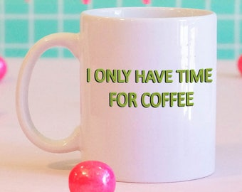 I Only Have Time For Coffee Mug, gifts for her