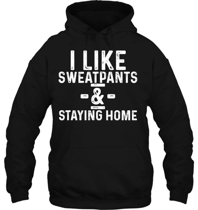 Hoodie I Like Sweatpants And Staying Home \u2013 Funny Social Distancing Funny Lover Gift T-Shirt Sweatshirt