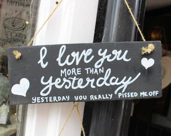 I love you more than yesterday, yesterday you really p*ssed me off