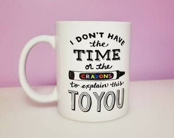 I don't have the time or the crayons   Funny Mugs   Gifts under 10   Gifts for her   Gifts for him   Funny Coffee Mugs   Custom Coffee Mugs