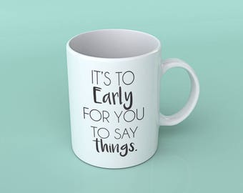 It's to Early for you to Say Things Coffee Cup | Coffee Mug | 14 ox Coffee Mug | Cute Coffee Mug with Quote | Coffee Mug Gift | Perfect Gift