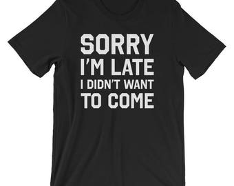 86cabee09 Sorry I'm Late I Didn't Want To Come T-Shirt, Funny T-Shirt with Saying,  Sarcastic Shirt, Unisex T-Shirt, Funny Shirt for Men and Women