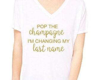 Pop the Champagne I'm Changing My Last Name Shirt  | Bride Shirt | Bachelorette | Wedding | Bride Gift | Bridesmaids | Bachelorette Party