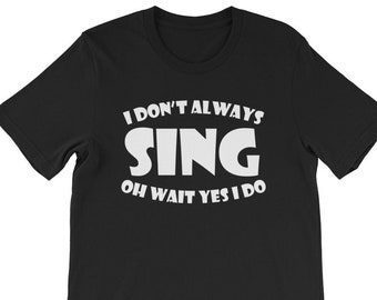 I Don't Always Sing, Oh Wait, Yes I Do Funny Singing T-Shirt | Funny Karaoke Tshirt | Funny Music Lovers t shirt | Funny Singer Gift Shirt