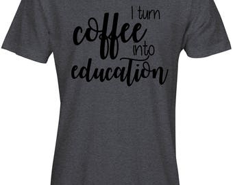 I turn coffee into education tshirt
