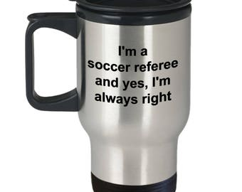 Soccer Referee Travel Mug I'm A Soccer Referee And Yes I'm Always Right