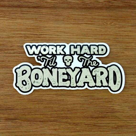 Work Hard 'Til The Boneyard Vinyl Sticker LaptopBumperSkateDecal
