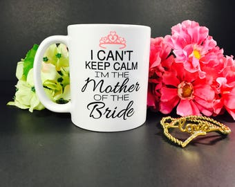 I Can't Keep Calm I'm The Mother Of The Bride, Coffee Mug, Mother Of The Bride, Engagement Mug, Mother Of The Bride Gift, Mug, Wedding Gift