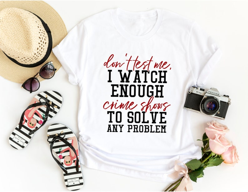 Don't Test Me I Watch Enough Crime Shows Funny Shirt image 0
