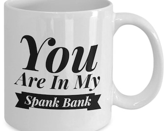 Funny Mug - You Are In My Spank Bank - A Truly Tasteless Gift