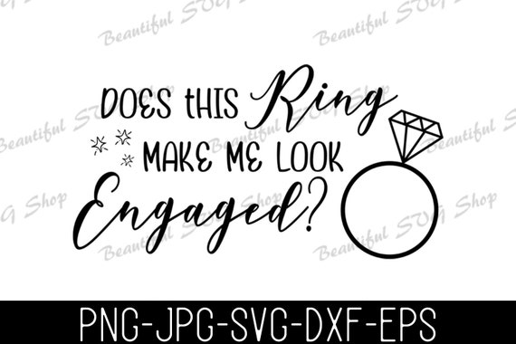 Does This Ring Make Me Look Engaged Engagement Svg Wedding Etsy