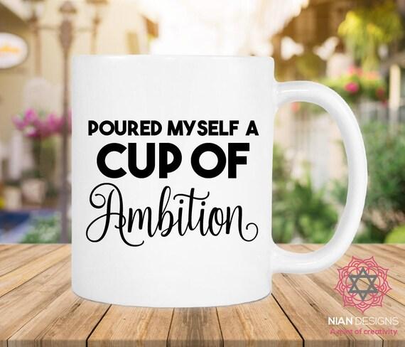 Poured Myself A Cup Of Ambition Mug Birthday Gift