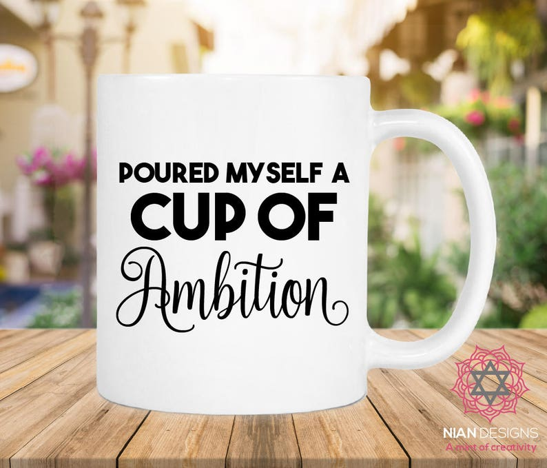 Poured Myself A Cup Of Ambition Mug Birthday Gift