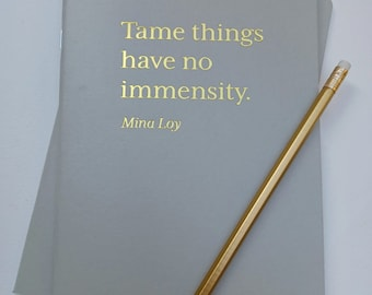 A5 Quotation notebook.  Tame things have no immensity.  Mina Loy quotation.