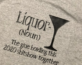 Covid Shirt: Liquor (noun) The glue holding this 2020 sh&tshow together""