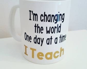 Teacher gifts- Teacher Mug- I 'm changing the world One day at a time