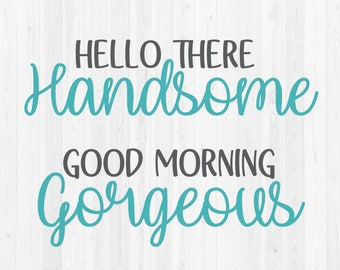 Hello There Handsome & Good Morning Gorgeous - Digital Cut Files - SVG, DXF, PNG