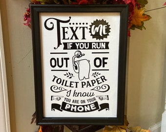 Bathroom sign. Bathroom signs.  Text me if you run out of toilet paper. I know you are on  your phone bathroom humor. Funny bathroom decor.