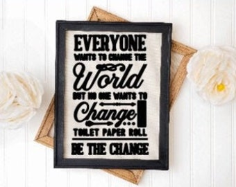 Bathroom signs Everyone wants to change the world nobody wants to change the toilet paper roll. Be the change. Powder room signs
