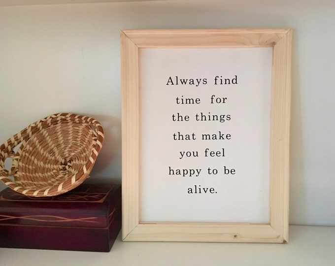 Always Find Time For the Things That Make You Feel Happy to be Alive.  Wood Framed canvas inspirational quote sign  office signs