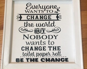Funny bathroom sign.  Everyone Wants to Change the World, But Nobody Wants to Change the Toilet Paper Roll. powder room restroom signs