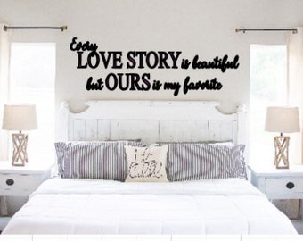Over the bed decal. Every love story is beautiful but ours is my favorite.  Wall quote wedding wall decal master bedroom decal wall sticker