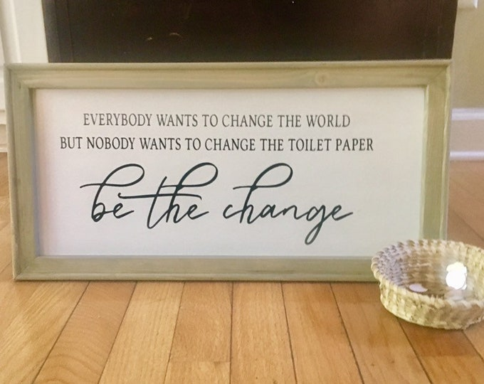Bathroom signs. Everybody wants to change the world, but no one wants to change the toilet paper roll. Be the change. Funny bathroom sign