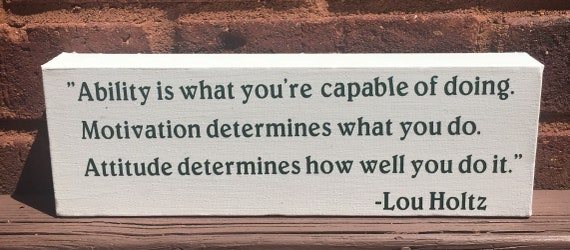 Lou Holtz Ability is What you're Capable of - Motivation Determines what you do-  Attitude determines how well you do it. Motivational quote