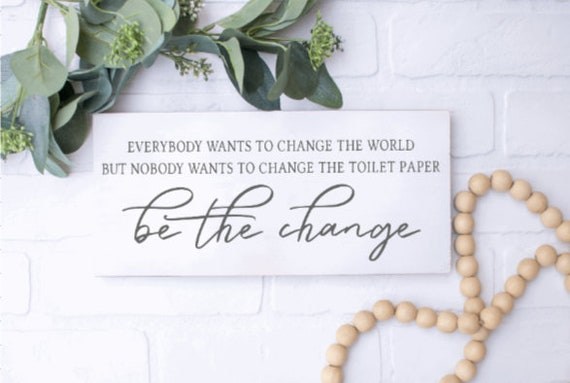 Be the change. Wood  Bathroom signs. Everybody wants to change the world, but no one wants to change the toilet paper roll.  Bathroom sign