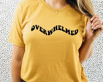 OVERWHELMED - Overwhelmed T-Shirt - Always Overwhelmed - Overwhelmed Gift - Anxiety - Overthinker