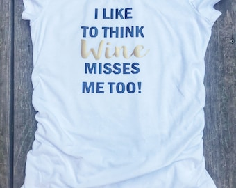 f9f22f484 I like to think BEER misses me too, I like to think WINE misses me too,  maternity shirt,