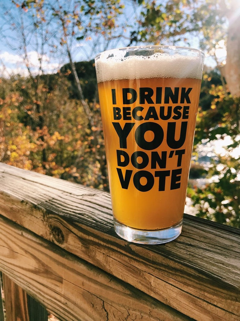 830857d4 I Drink Because You Don't Vote Pint Glass | Etsy