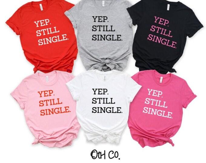 Yep, Still Single shirt, Valentine Day Tshirt, Singles Day shirt, Single on Valentine tee, Valentine Day gifts, Gifts for Singles on V-Day