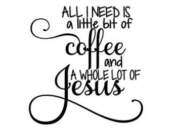 All I Need is a Little Coffee and a Whole lot of Jesus SVG/PNG/DXF