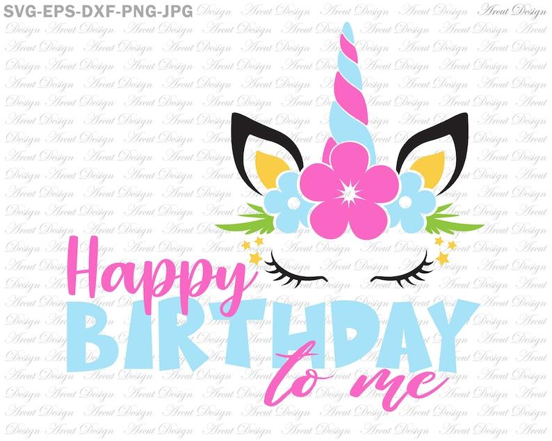 Happy Birthday to me svg, unicorn svg, girls birthday SVG, birthday, svg  dxf eps file, unicorn, birthday shirt, flower, svg files for cricut
