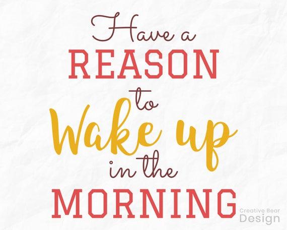 Avoir une raison à se réveiller le matin, le SVG source d'inspiration, le Wake Up dans la matinée, SVG, bonne journée SVG - fichier d'utilisation commerciale - TShirt impression
