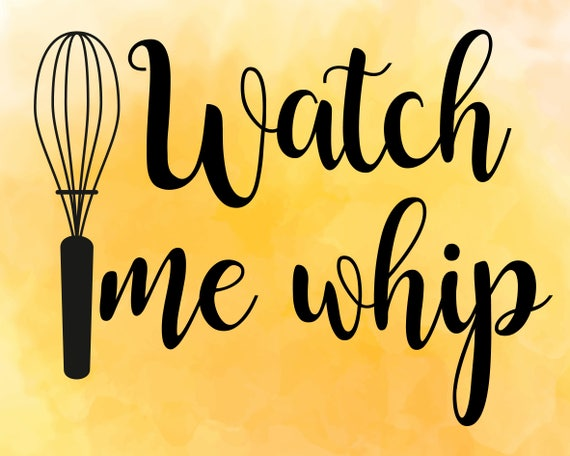 Watch Me Whip Svg Kitchen Svg Cooking Svg Dxf Housewife Etsy