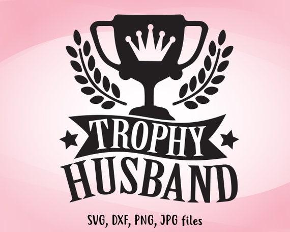 Trophy Husband Svg Wedding Svg Diy Husband Gift Husband Etsy