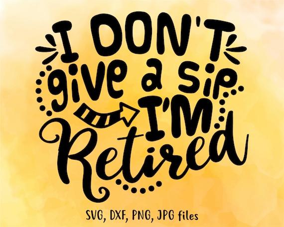 I Don T Give A Sip I M Retired Svg Retirement Svg Etsy