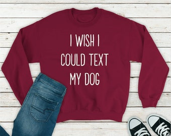 f459d7e4 I Wish I Could Text My Dog, Crazy Dog Lady, Dog Mom, Dog Mom Sweatshirt,  Funny Sweatshirt, Sweatshirt, Mom Shirt, Comfy Mom Sweatshirt