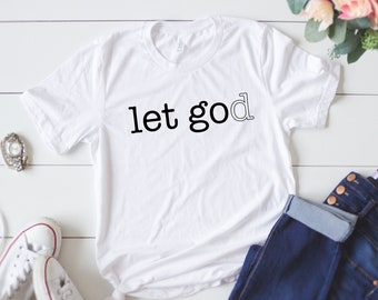 Let Go Let God T-Shirt/ Christian T-Shirt/ Let God T-shirt/ Praise Him T-Shirt/ Simple/ Simplicity/ Rejoice Shirt