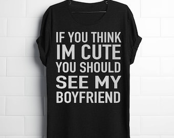 If you think i'm cute you should see my Boyfriend -  shirt / Couples shirt / Group shirt