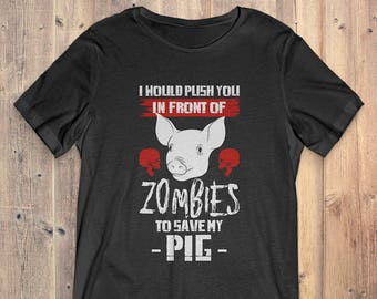Pig t-Shirt Gift: I Would Push You In Front Of Zombies To Save My Pig