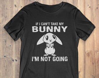 Bunny Rabbit Gift T-shirt: If I Can't Take My Bunny I'm Not Going