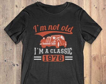1976 Classic Birthday T-Shirt Funny Gift: I'm Not Old, I'm A Classic 1976