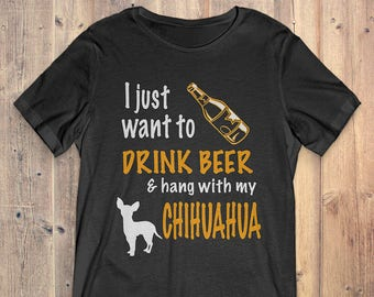 Chihuahua Custom Dog T-Shirt Gift: I Just Want To Drink Beer & Hang With My Chihuahua