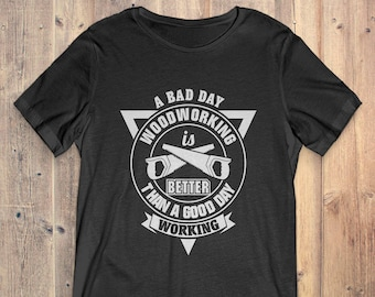 Lumberjack T-Shirt Gift: A Bad Day Woodworking Is Better Than A Good Day Working